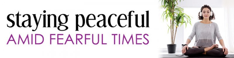 Staying Peaceful Amid Fearful Times
